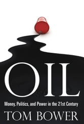 Oil - Money, Politics, and Power in the 21st Century ebook by Tom Bower