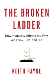The Broken Ladder - How Inequality Affects the Way We Think, Live, and Die ebook by Keith Payne