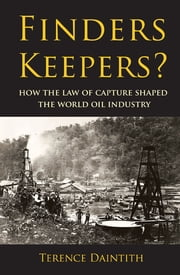 Finders Keepers? - How the Law of Capture Shaped the World Oil Industry ebook by Terence Daintith