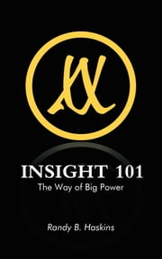 INSIGHT 101 - The Way of Big Power ebook by Randy B. Haskins