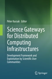 Science Gateways for Distributed Computing Infrastructures - Development Framework and Exploitation by Scientific User Communities ebook by Péter Kacsuk