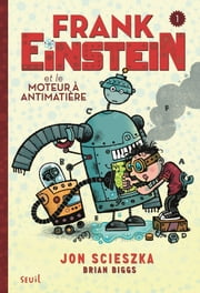 Frank Einstein et le moteur à antimatière. Frank Einstein, tome 1/4 - Frank Einstein, tome 1/4 ebook by Jon Scieszka