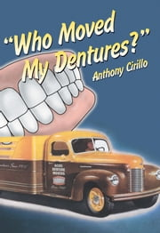 Who Moved My Dentures? ebook by Anthony Cirillo