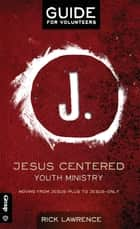 Jesus Centered Youth Ministry: Guide for Volunteers - Moving from Jesus-Plus to Jesus-Only ebook by Rick Lawrence Lawrence