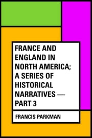France and England in North America; a Series of Historical Narratives — Part 3 ebook by Francis Parkman