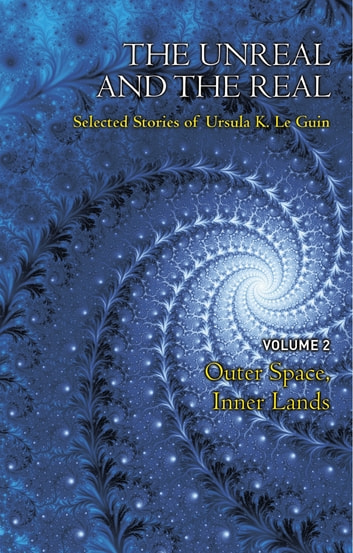 The Unreal and the Real Volume 2 - Selected Stories of Ursula K. Le Guin: Outer Space & Inner Lands ebook by Ursula K. Le Guin
