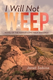 I WILL NOT WEEP - A Novel of the Navajo Long Walk and Exile ebook by Janet Sabina