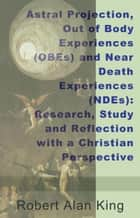Astral Projection, Out of Body Experiences (OBEs) and Near Death Experiences (NDEs): Research, Study and Reflection with a Christian Perspective ebook by Robert Alan King