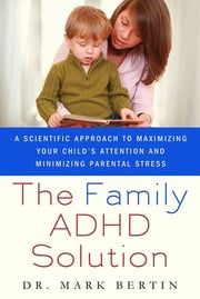 The Family ADHD Solution - A Scientific Approach to Maximizing Your Child's Attention and Minimizing Parental Stress ebook by Mark Bertin, MD