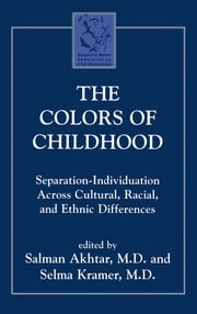 The Colors of Childhood - Separation-Individuation across Cultural, Racial, and Ethnic Diversity ebook by Salman Akhtar,Selma Kramer