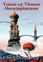 Tales of Three Hemispheres - With linked Table of Contents ebook by Lord Dunsany