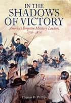 In the Shadows of Victory - America's Forgotten Military Leaders, 1776-1876 ebook by Thomas Phillips