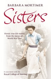 Sisters - Heroic true-life stories from the nurses of World War Two ebook by Barbara Mortimer