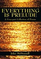EVERYTHING IS PRELUDE - A Four-part Collection of Poems ebook by John McDonnell