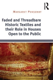 Faded and Threadbare Historic Textiles and their Role in Houses Open to the Public ebook by Margaret Ponsonby