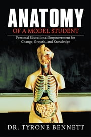 Anatomy of a Model Student - Personal Educational Empowerment for Change, Growth, and Knowledge ebook by Tyrone Bennett