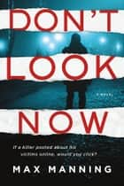 Don't Look Now - A Novel eBook by Max Manning