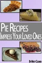 Pie Recipes To Impress Your Loved Ones (Step by Step Guide With Colorful Pictures) ebook by Matt Cooker