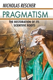 Pragmatism - The Restoration of Its Scientific Roots ebook by Nicholas Rescher