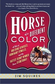 Horse Of A Different Color - A Tale of Breeding Geniuses, Dominant Females, and the Fastest Derby Winner Since Secretariat ebook by Jim Squires
