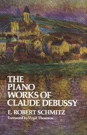 The Piano Works of Claude Debussy ebook by E. Robert Schmitz