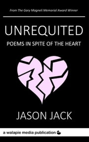 Unrequited - Poems in Spite of the Heart ebook by Jason Jack
