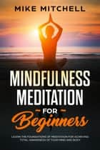Mindfulness Meditation for Beginners Learn the Foundations of Meditation for Achieving Total Awareness of Your Mind and Body ebook by Mike Mitchell