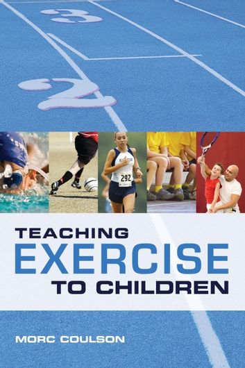 Teaching Exercise to Children - A Complete Guide to Theory and Practice ebook by Mr Morc Coulson