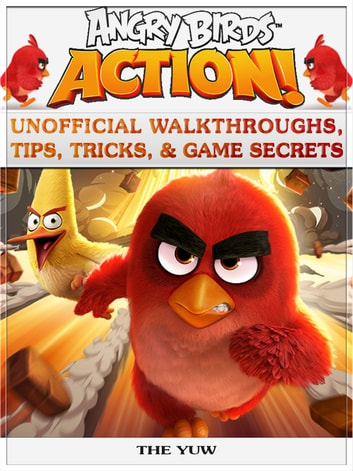 Angry Birds Action! Unofficial Walkthroughs, Tips, Tricks, & Game Secrets ebook by The Yuw