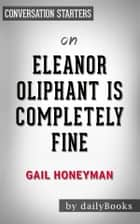 Eleanor Oliphant Is Completely Fine: by Gail Honeyman | Conversation Starters ebook by dailyBooks