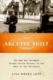 The Archive Thief - The Man Who Salvaged French Jewish History in the Wake of the Holocaust ebook by Lisa Moses Leff