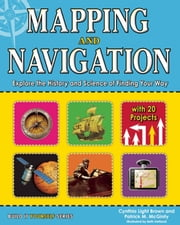 Mapping and Navigation - Explore the History and Science of Finding Your Way with 20 Projects ebook by Cynthia Light Brown,Beth Hetland,Patrick McGinty