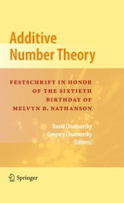Additive Number Theory - Festschrift In Honor of the Sixtieth Birthday of Melvyn B. Nathanson ebook by David Chudnovsky,Gregory Chudnovsky