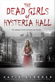 The Dead Girls of Hysteria Hall ebook by Katie Alender