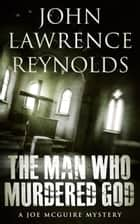 The Man Who Murdered God - Joe McGuire Mystery Series ebook by