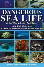 Dangerous Sea Life of the West Atlantic, Caribbean, and Gulf of Mexico - A Guide for Accident Prevention and First Aid ebook by Edwin S Iversen,Renate H Skinner