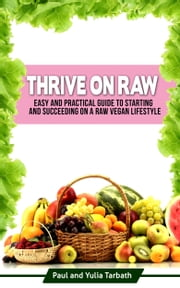Thrive On Raw: Easy And Practical Guide To Starting And Succeeding On A Raw Vegan Lifestyle ebook by Paul and Yulia Tarbath