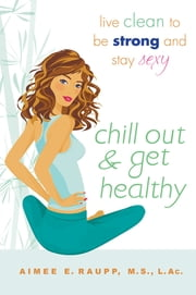 Chill Out and Get Healthy - Live Clean to Be Strong and Stay Sexy ebook by Aimee E. Raupp, L.Ac., M.S