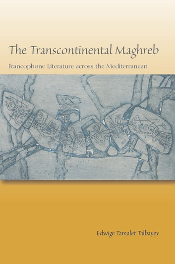 The Transcontinental Maghreb - Francophone Literature across the Mediterranean ebook by Edwige Tamalet Talbayev