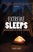 Extreme Sleeps - Adventures of a Wild Camper ebook by Phoebe Smith