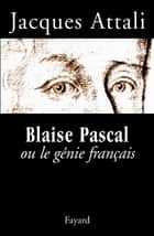 Blaise Pascal ou le génie français ebook by Jacques Attali