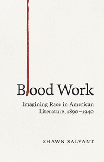 Blood Work - Imagining Race in American Literature, 1890--1940 ebook by Shawn Salvant