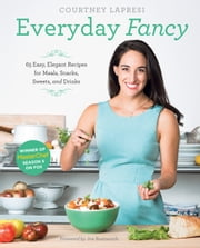 Everyday Fancy - 65 Easy, Elegant Recipes for Meals, Snacks, Sweets, and Drinks from the Winner of MasterChef Season 5 on FOX ebook by Courtney Lapresi