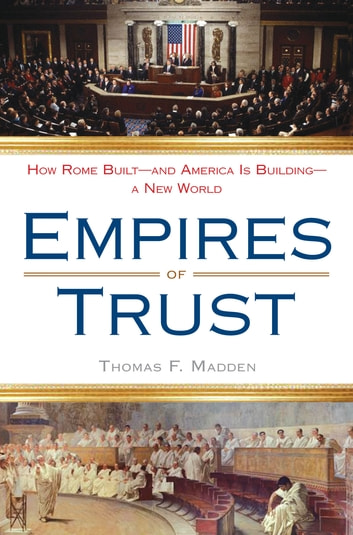 Empires of Trust - How Rome Built--and America Is Building--a New World ebook by Thomas F. Madden