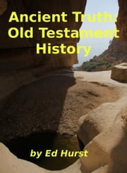 Ancient Truth: Old Testament History ebook by Ed Hurst