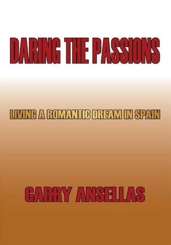 Daring the Passions - Living a Romantic Dream in Spain ebook by Garry Ansellas