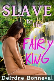 Slave to the Fairy King ebook by Deirdre Bonneval