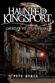 Haunted Kingsport - Ghosts of Tri-City Tennessee ebook by Pete Dykes