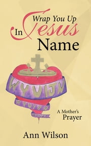 Wrap You up in Jesus Name - A Mother's Prayer ebook by Ann Wilson