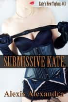 Submissive Kate ebook by Alexis Alexandra